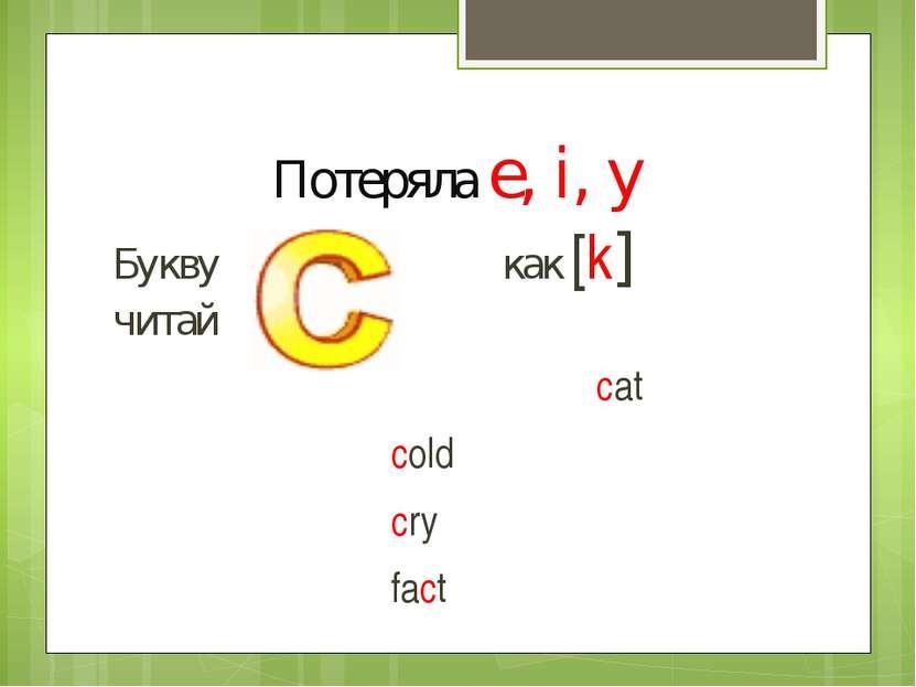 Потеряла e, i, y Букву как [k] читай cat cold cry fact