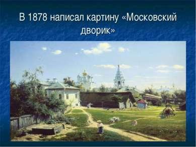 В 1878 написал картину «Московский дворик»