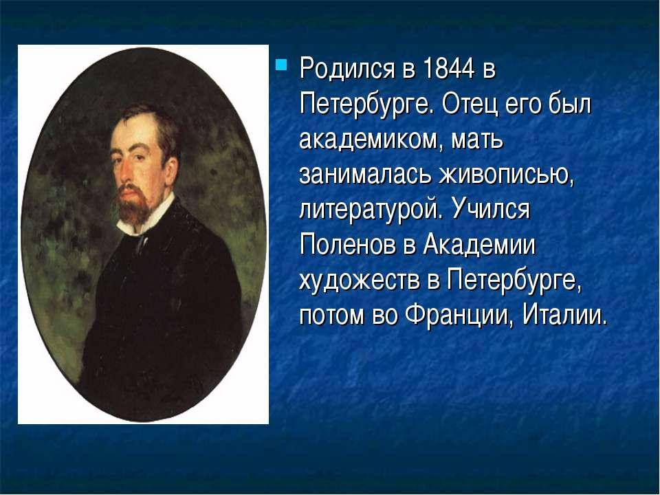 Родился в 1844 в Петербурге. Отец его был академиком, мать занималась живопис...