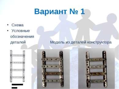 Вариант № 1 Схема Условные обозначения деталей Модель из деталей конструктора