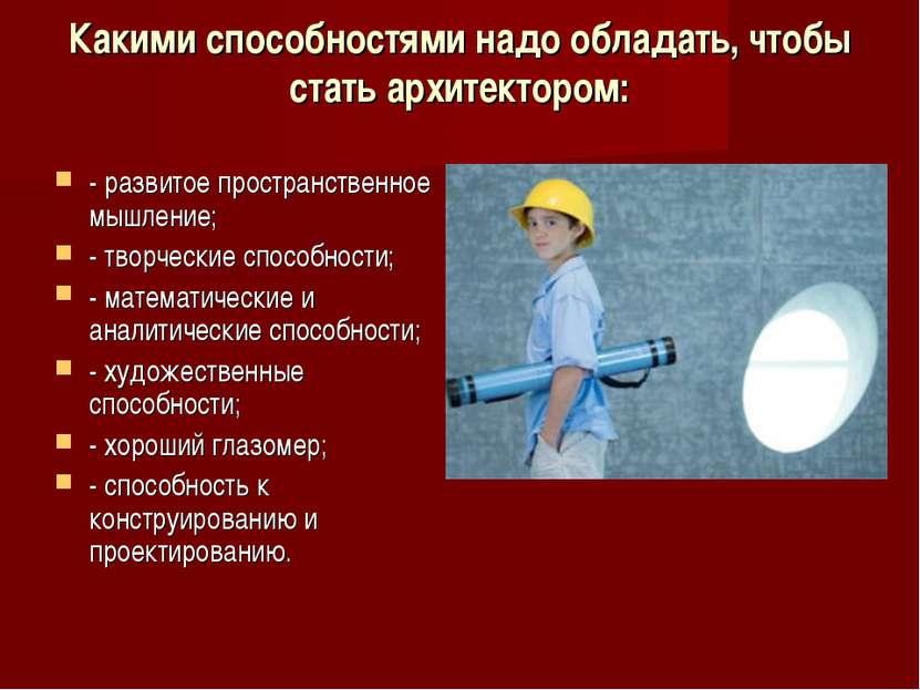 Какими способностями надо обладать, чтобы стать архитектором: - развитое прос...
