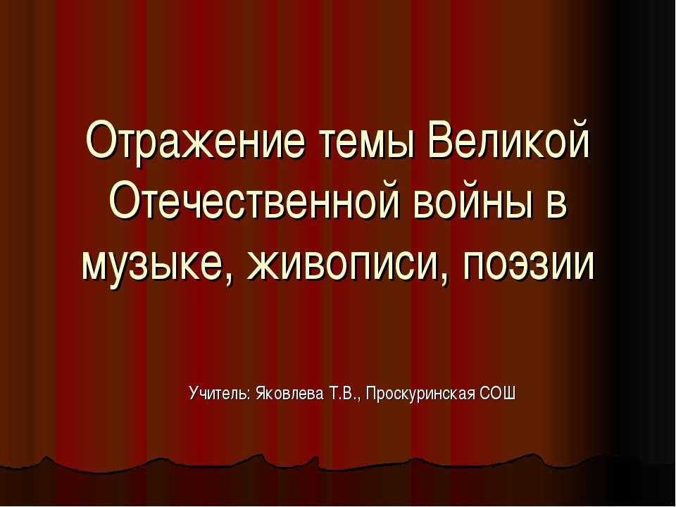 Отражение темы Великой Отечественной войны в музыке, живописи, поэзии Учитель...