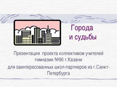 Города и судьбы Презентация проекта коллективом учителей гимназии №96 г.Казан...