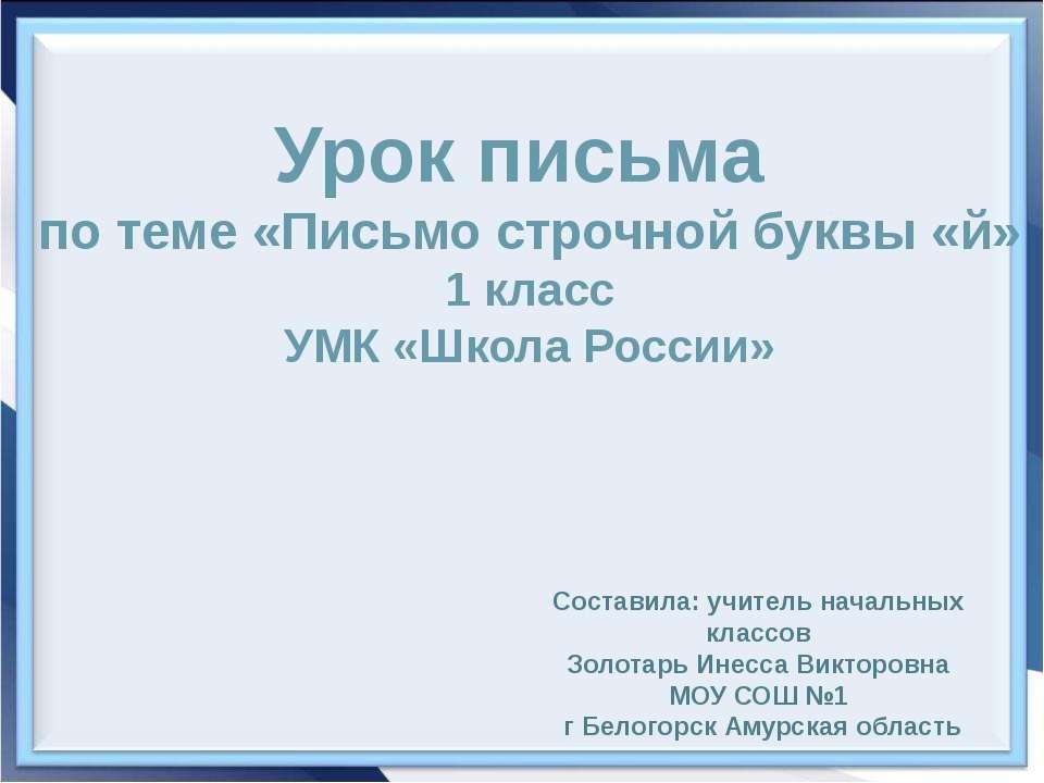 Урок письма по теме «Письмо строчной буквы «й» 1 класс УМК «Школа России» Сос...