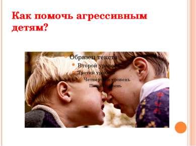 Как помочь агрессивным детям?