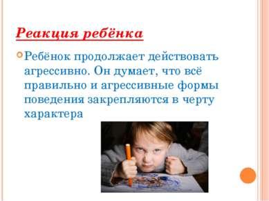 Реакция ребёнка Ребёнок продолжает действовать агрессивно. Он думает, что всё...