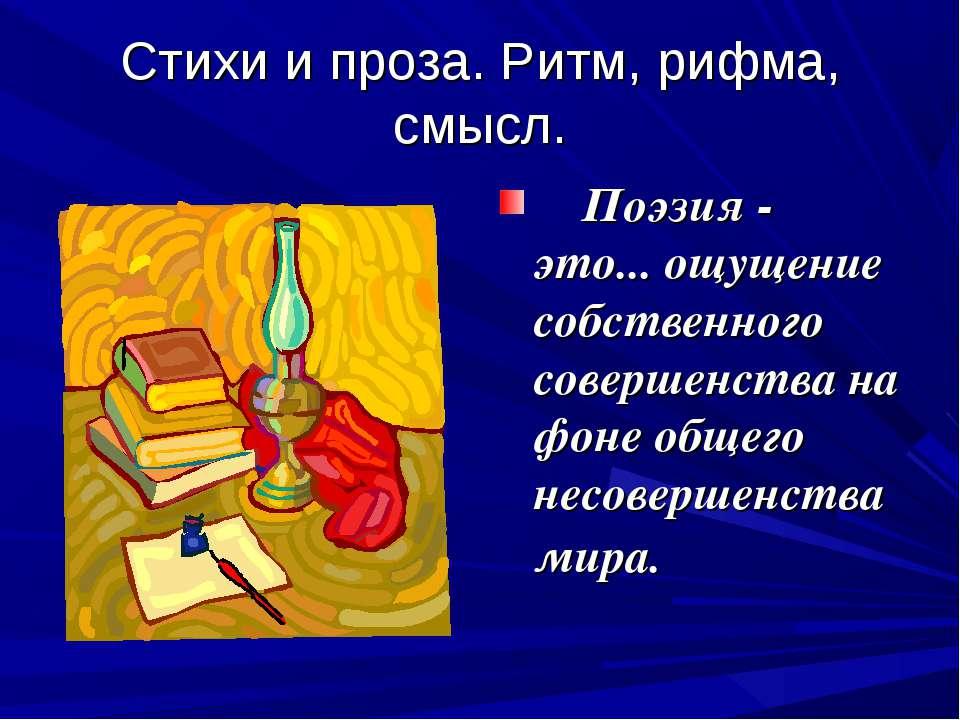 Стихи и проза. Ритм, рифма, смысл.  Поэзия - это... ощущение собственного ...