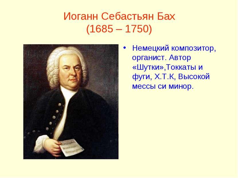 Иоганн Себастьян Бах (1685 – 1750) Немецкий композитор, органист. Автор «Шутк...