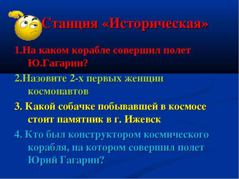 Станция «Историческая» 1.На каком корабле совершил полет Ю.Гагарин? 2.Назовит...