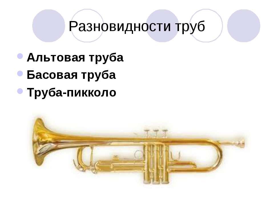 Разновидности труб Альтовая труба Басовая труба Труба-пикколо