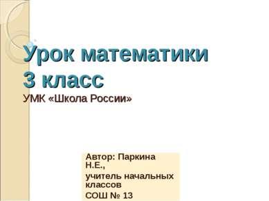 Урок математики 3 класс УМК «Школа России» Автор: Паркина Н.Е., учитель начал...