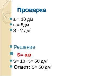 Проверка а = 10 дм в = 5дм S= ? дм2 Решение S= а.в S= 10 . 5= 50 дм2 Ответ: S...