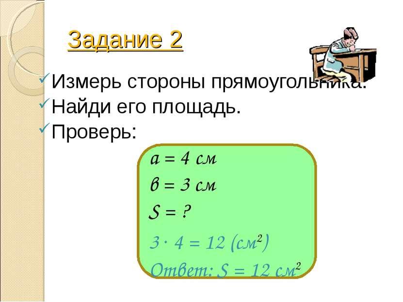 Задание 2 Измерь стороны прямоугольника. Найди его площадь. Проверь: а = 4 см...