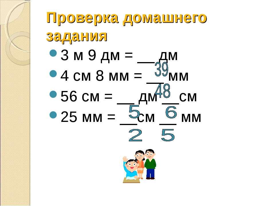 Проверка домашнего задания 3 м 9 дм = __ дм 4 см 8 мм = __ мм 56 см = __ дм _...