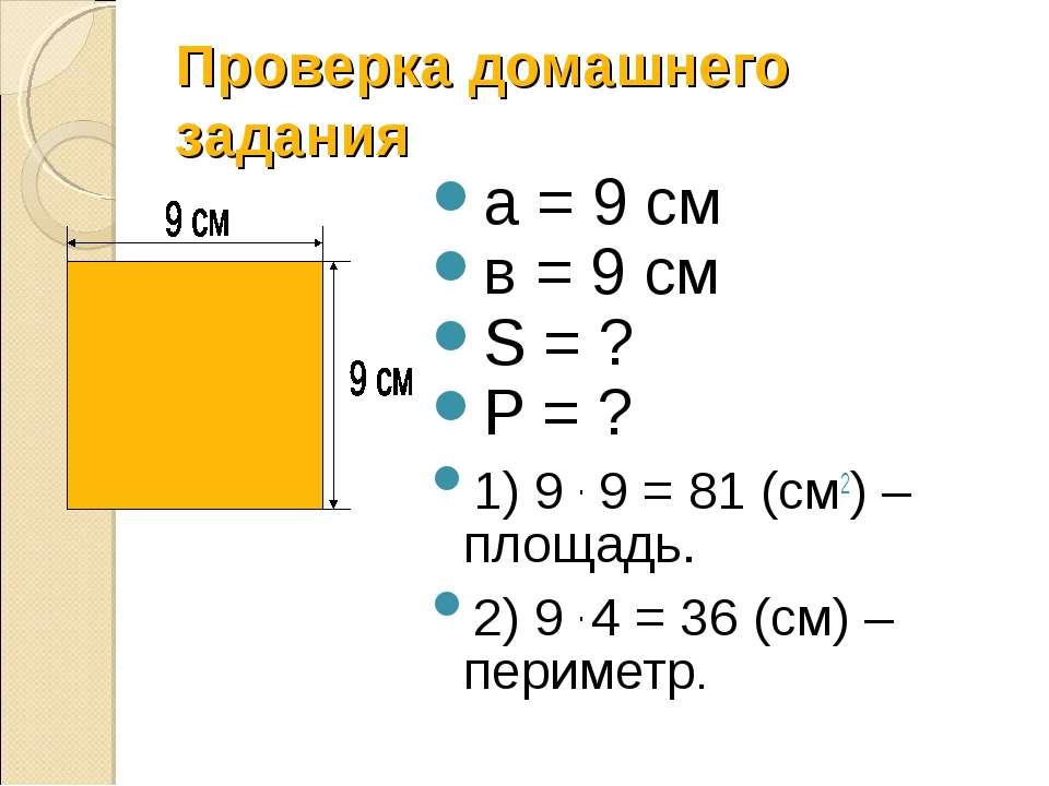 Проверка домашнего задания а = 9 см в = 9 см S = ? P = ? 1) 9 . 9 = 81 (см2) ...