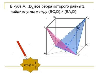 O В кубе А…D1, все рёбра которого равны 1, найдите углы между (ВС1D) и (BA1D)