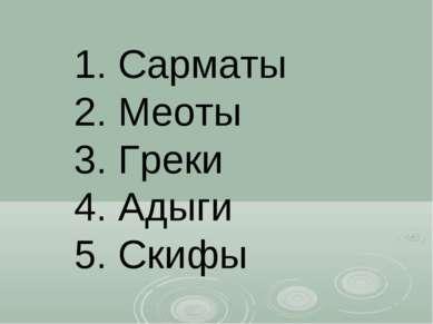 1. Сарматы 2. Меоты 3. Греки 4. Адыги 5. Скифы