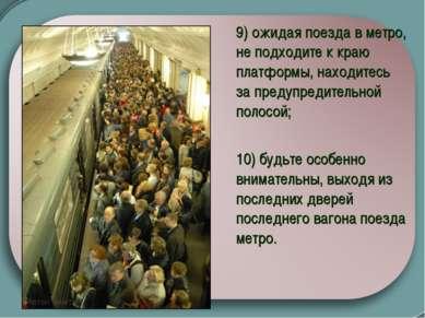 9) ожидая поезда в метро, не подходите к краю платформы, находитесь за пред...