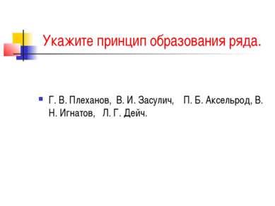 Укажите принцип образования ряда. Г. В. Плеханов, В. И. Засулич, П. Б. Аксель...