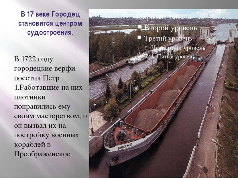 В 17 веке Городец становится центром судостроения. В 1722 году городецкие вер...