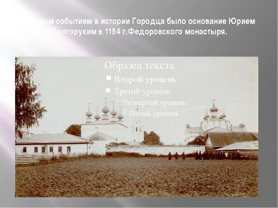Важным событием в истории Городца было основание Юрием Долгоруким в 1154 г.Фе...