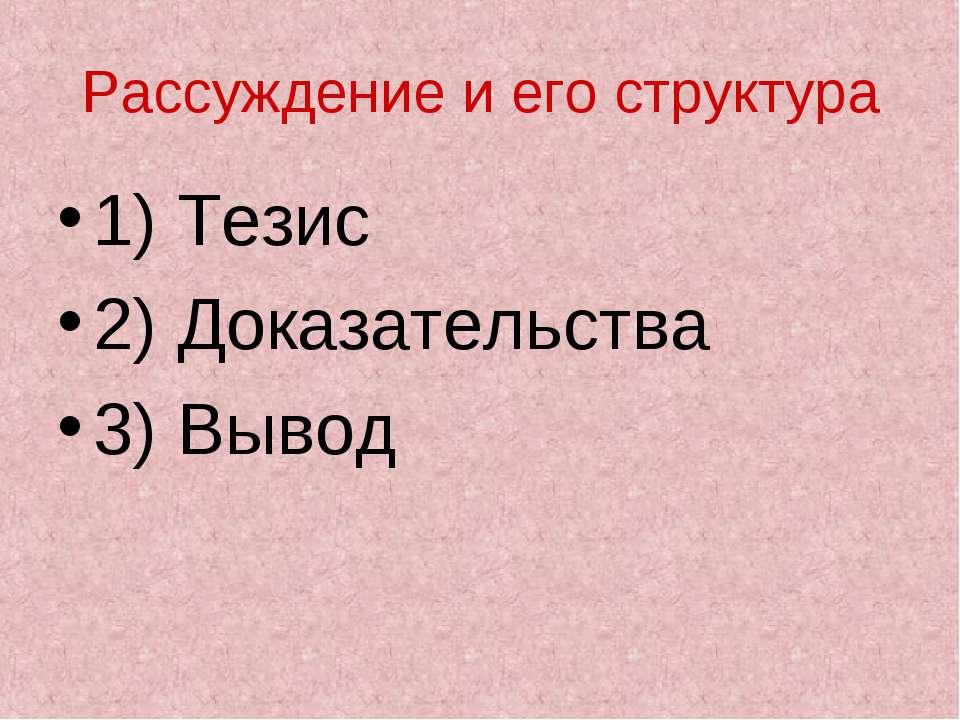 Рассуждение и его структура 1) Тезис 2) Доказательства 3) Вывод