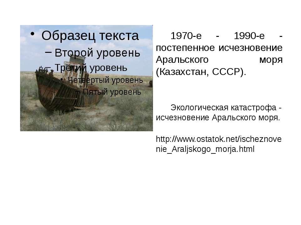 1970-е - 1990-е - постепенное исчезновение Аральского моря (Казахстан, СССР)....