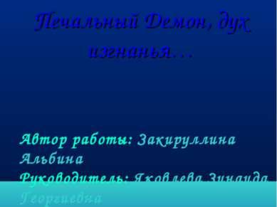 Печальный Демон, дух изгнанья… Автор работы: Закируллина Альбина Руководитель...