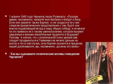 1 апреля 1945 года Черчилль писал Рузвельту: «Русские армии, несомненно, захв...