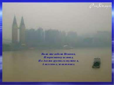 Была мне ведома Испания, И норвежанку целовал, И в Англии грустил в тумане я,...