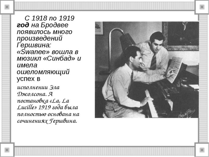 С 1918 по 1919 год на Бродвее появилось много произведений Гершвина: «Swanee»...