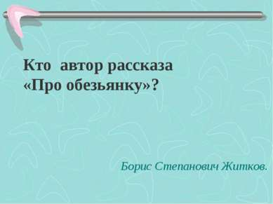 Кто автор рассказа «Про обезьянку»? Борис Степанович Житков.
