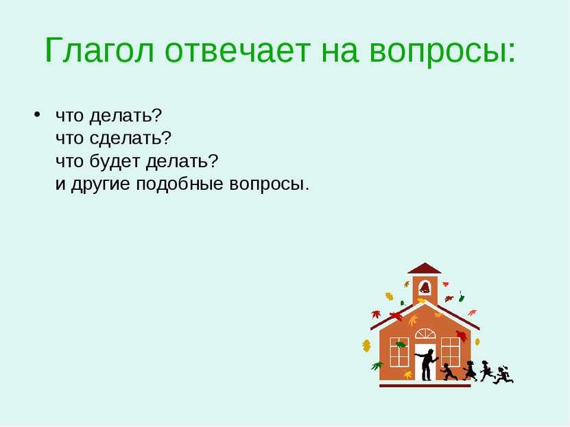 Глагол отвечает на вопросы: что делать? что сделать? что будет делать? и друг...