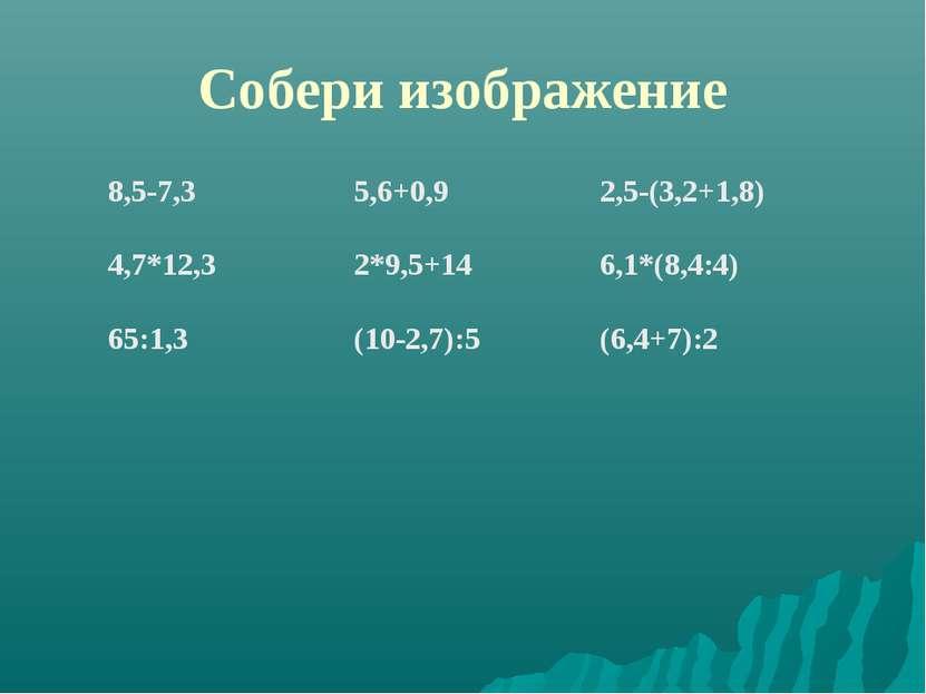 Собери изображение 8,5-7,3 5,6+0,9 2,5-(3,2+1,8) 4,7*12,3 2*9,5+14 6,1*(8,4:4...
