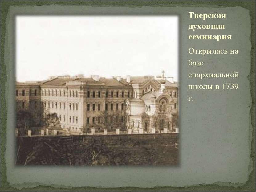 Тверская духовная семинария Открылась на базе епархиальной школы в 1739 г.