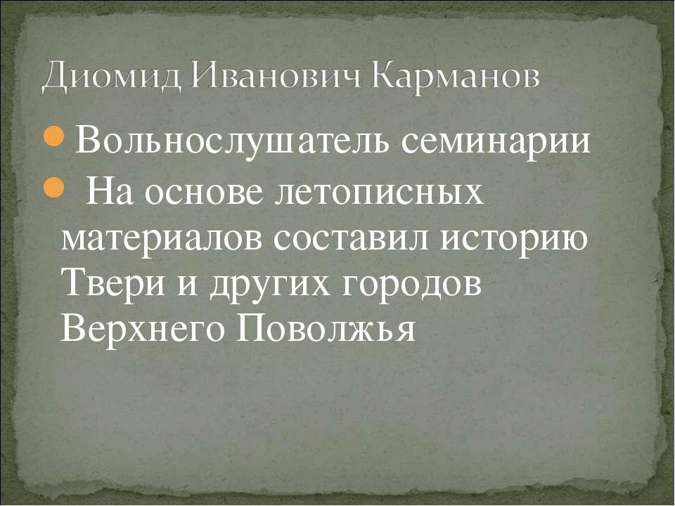 Вольнослушатель семинарии На основе летописных материалов составил историю Тв...
