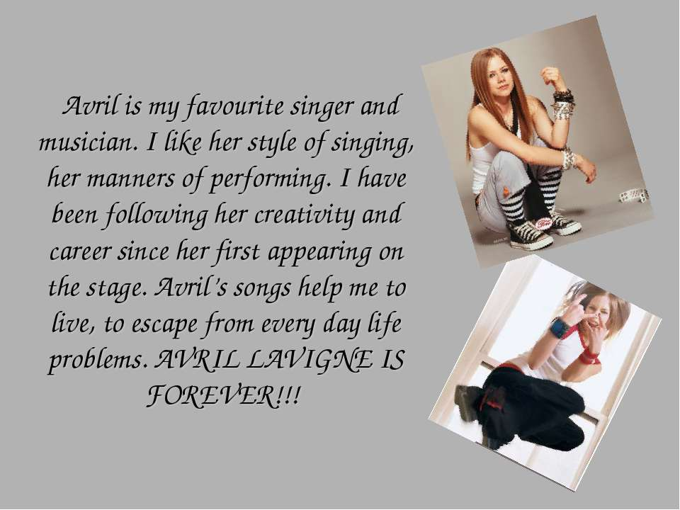 Avril is my favourite singer and musician. I like her style of singing, her m...