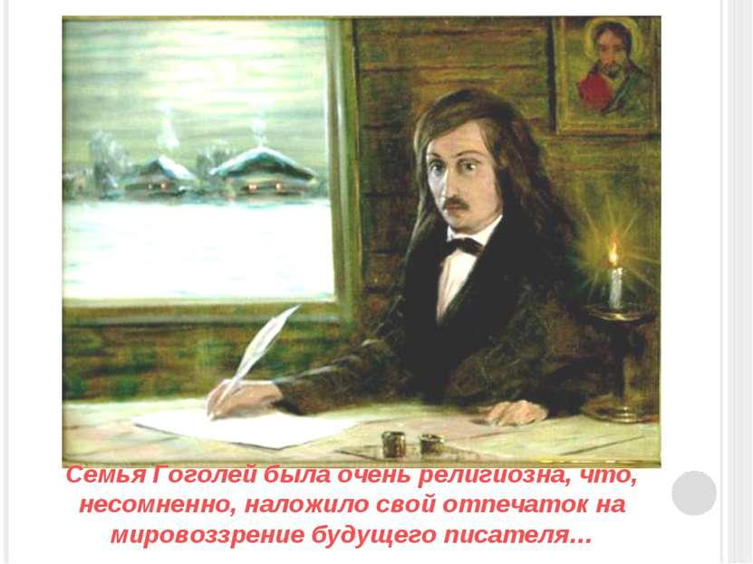 Семья Гоголей была очень религиозна, что, несомненно, наложило свой отпечаток...