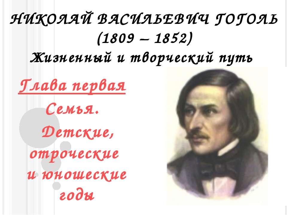 НИКОЛАЙ ВАСИЛЬЕВИЧ ГОГОЛЬ (1809 – 1852) Жизненный и творческий путь Глава пер...