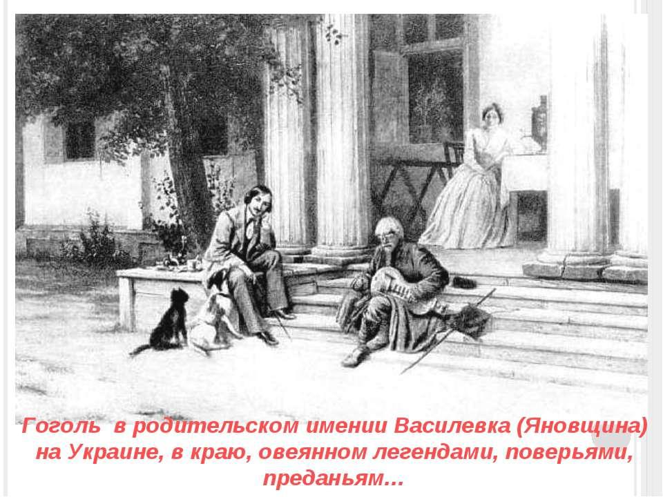 Гоголь в родительском имении Василевка (Яновщина) на Украине, в краю, овеянно...