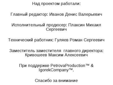 Над проектом работали: Главный редактор: Иванов Денис Валерьевич Исполнительн...