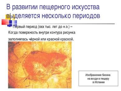 В развитии пещерного искусства выделяется несколько периодов Первый период (х...
