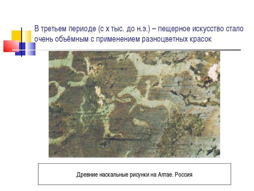 В третьем периоде (с х тыс. до н.э.) – пещерное искусство стало очень объёмны...