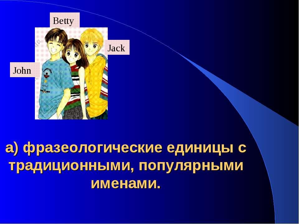 а) фразеологические единицы с традиционными, популярными именами. John Betty ...
