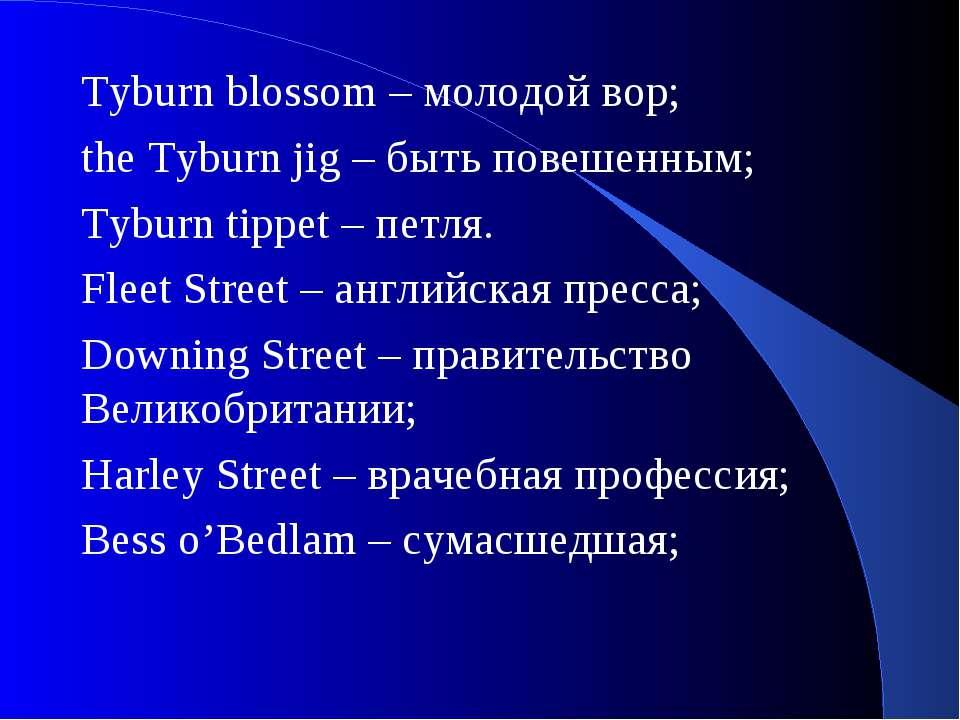 Tyburn blossom – молодой вор; the Tyburn jig – быть повешенным; Tyburn tippet...