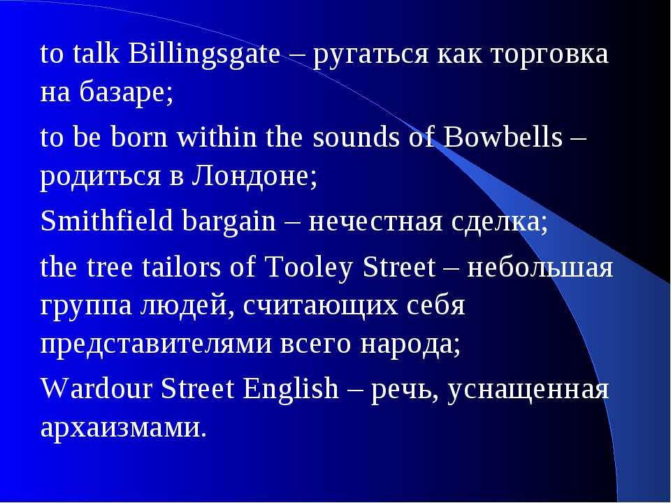 to talk Billingsgate – ругаться как торговка на базаре; to be born within the...