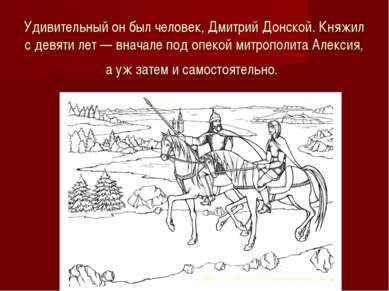 Удивительный онбыл человек, Дмитрий Донской. Княжил сдевяти лет— вначале п...