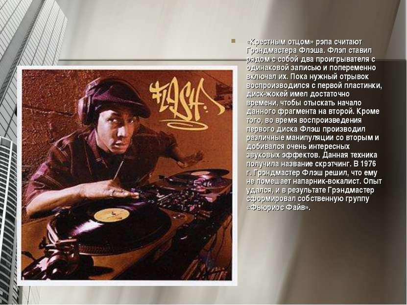 «Крестным отцом» рэпа считают Грэндмастера Флэша. Флэп ставил рядом с собой д...
