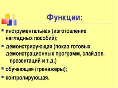 Функции: инструментальная (изготовление наглядных пособий); демонстрирующая (...