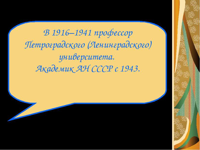 В 1916–1941 профессор Петроградского (Ленинградского) университета. Академик ...